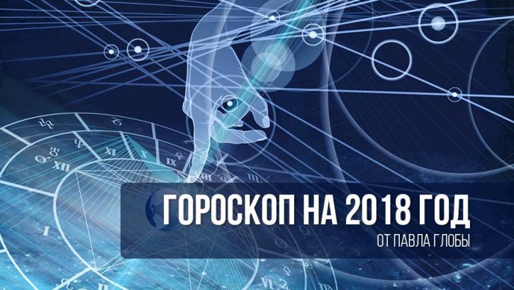 Гороскоп от Павла Глобы на 2018 год 1